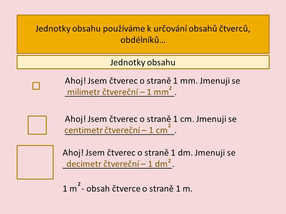 Jednotky obsahu používáme k určování obsahů čtverců, obdélníků… Jednotky obsahu Ahoj! Jsem čtverec o straně 1 mm. Jmenuji se _______________________.