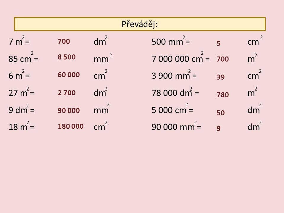 Převáděj: 7 m =dm 85 cm =mm 6 m =cm 27 m =dm 9 dm =mm 18 m =cm 500 mm = cm 7 000 000 cm = m 3 900 mm = cm 78 000 dm = m 5 000 cm = dm 90 000 mm = dm 2