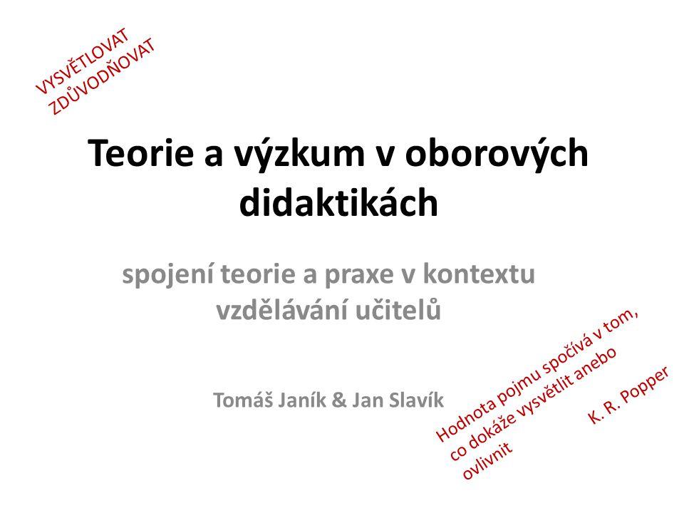 Teorie a výzkum v oborových didaktikách spojení teorie a praxe v kontextu vzdělávání učitelů Tomáš Janík & Jan Slavík Hodnota pojmu spočívá v tom, co