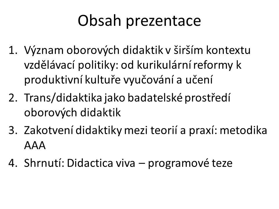 Obsah prezentace 1.Význam oborových didaktik v širším kontextu vzdělávací politiky: od kurikulární reformy k produktivní kultuře vyučování a učení 2.T