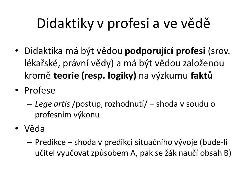 Didaktiky v profesi a ve vědě Didaktika má být vědou podporující profesi (srov. lékařské, právní vědy) a má být vědou založenou kromě teorie (resp. lo