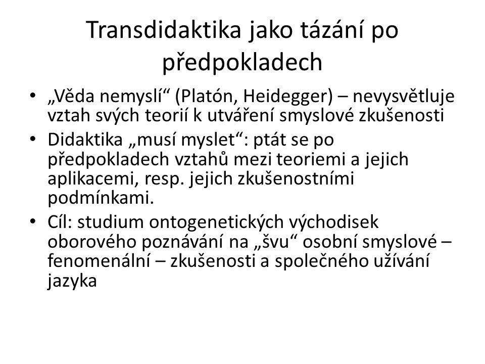"""Transdidaktika jako tázání po předpokladech """"Věda nemyslí"""" (Platón, Heidegger) – nevysvětluje vztah svých teorií k utváření smyslové zkušenosti Didakt"""