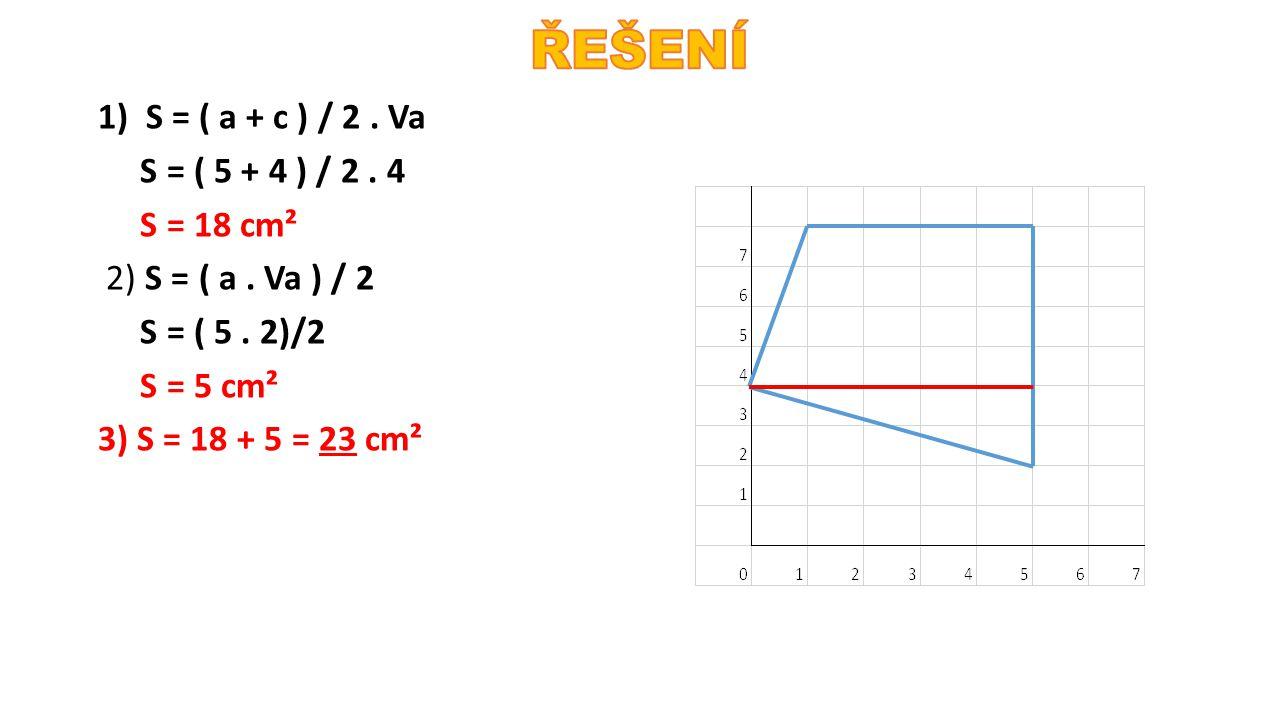 1) S = ( a + c ) / 2. Va S = ( 5 + 4 ) / 2. 4 S = 18 cm² 2) S = ( a. Va ) / 2 S = ( 5. 2)/2 S = 5 cm² 3) S = 18 + 5 = 23 cm²