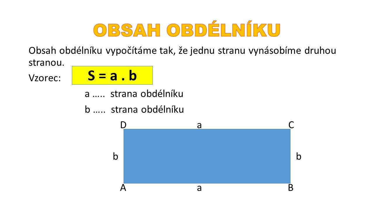 Obsah obdélníku vypočítáme tak, že jednu stranu vynásobíme druhou stranou. Vzorec: a ….. strana obdélníku b ….. strana obdélníku Da C b Aa B S = a. b