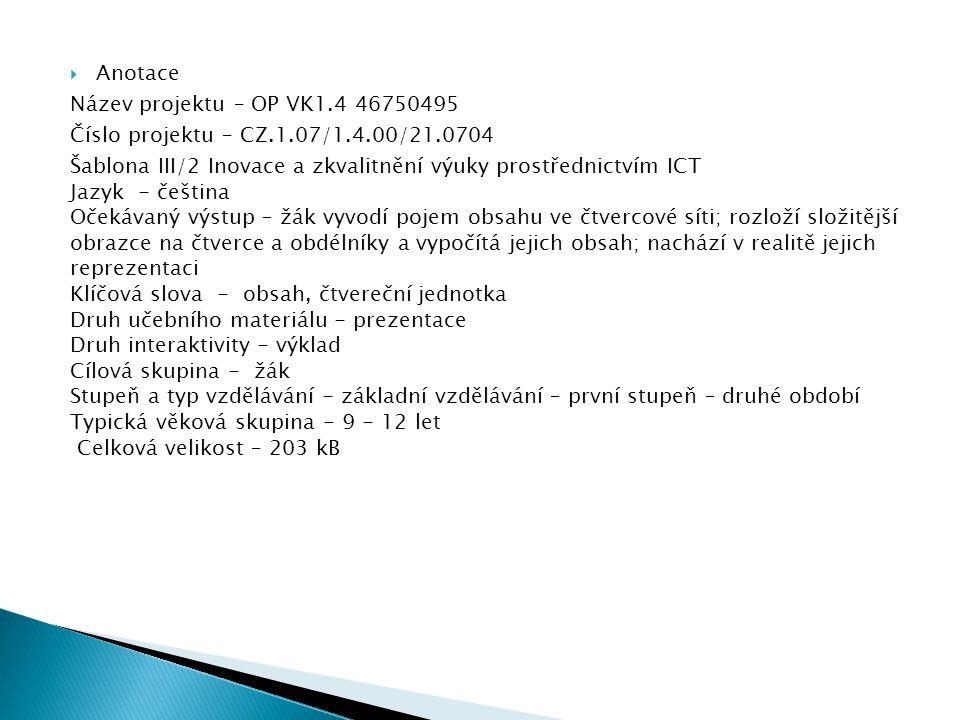  Anotace Název projektu – OP VK1.4 46750495 Číslo projektu – CZ.1.07/1.4.00/21.0704 Šablona III/2 Inovace a zkvalitnění výuky prostřednictvím ICT Jazyk - čeština Očekávaný výstup – žák vyvodí pojem obsahu ve čtvercové síti; rozloží složitější obrazce na čtverce a obdélníky a vypočítá jejich obsah; nachází v realitě jejich reprezentaci Klíčová slova - obsah, čtvereční jednotka Druh učebního materiálu - prezentace Druh interaktivity - výklad Cílová skupina - žák Stupeň a typ vzdělávání - základní vzdělávání – první stupeň – druhé období Typická věková skupina - 9 - 12 let Celková velikost – 203 kB