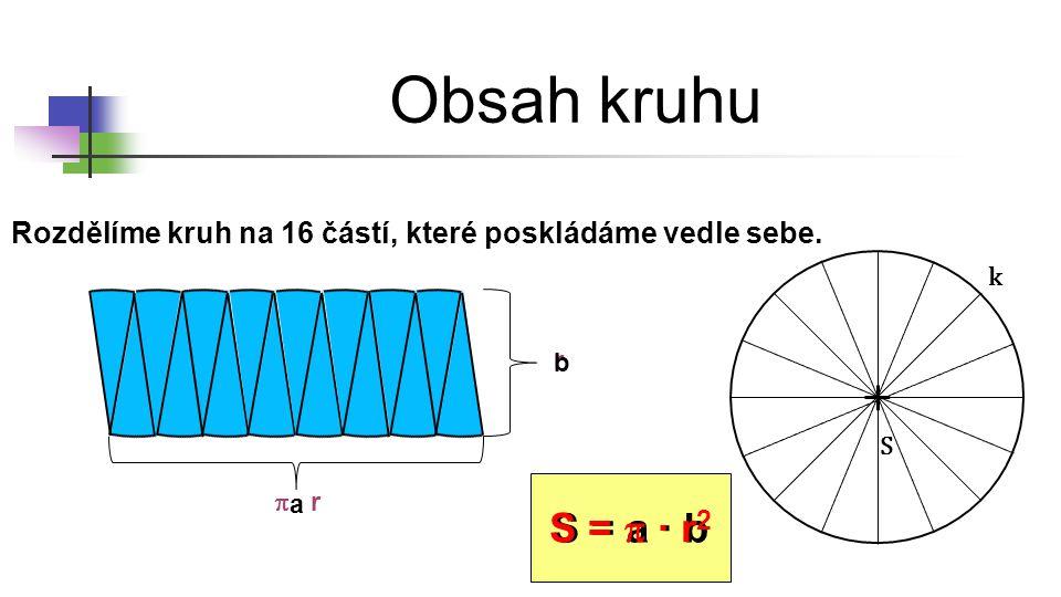 Obsah kruhu Rozdělíme kruh na 16 částí, které poskládáme vedle sebe. S k r  ∙ r a b S = a ∙ b S =  ∙ r 2