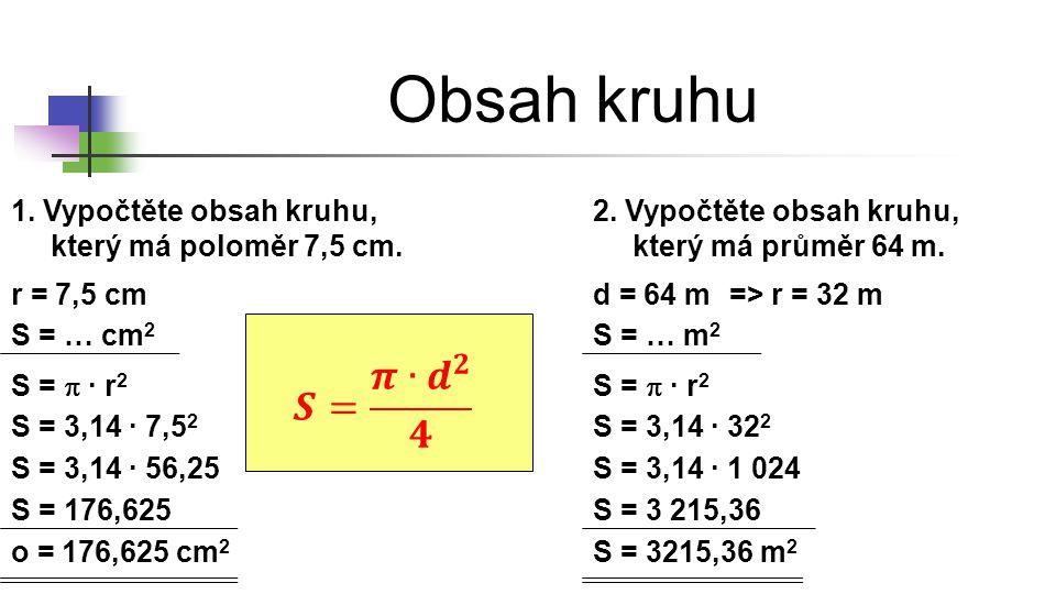 Obsah kruhu 1. Vypočtěte obsah kruhu, který má poloměr 7,5 cm. r = 7,5 cm S = … cm 2 S =  ∙ r 2 S = 3,14 ∙ 7,5 2 S = 3,14 ∙ 56,25 o = 176,625 cm 2 2.