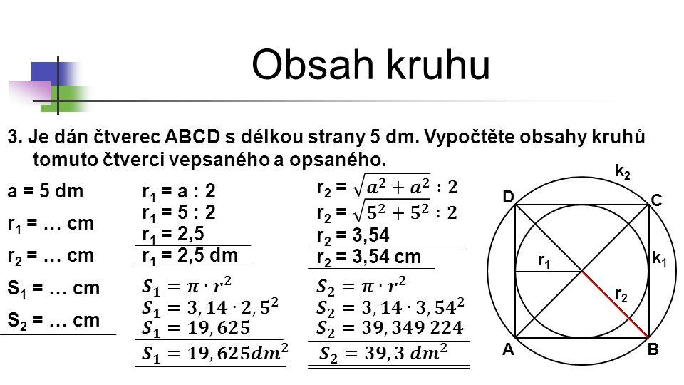 Obsah kruhu 3. Je dán čtverec ABCD s délkou strany 5 dm. Vypočtěte obsahy kruhů tomuto čtverci vepsaného a opsaného. a = 5 dm AB C D r1r1 r2r2 k1k1 k2