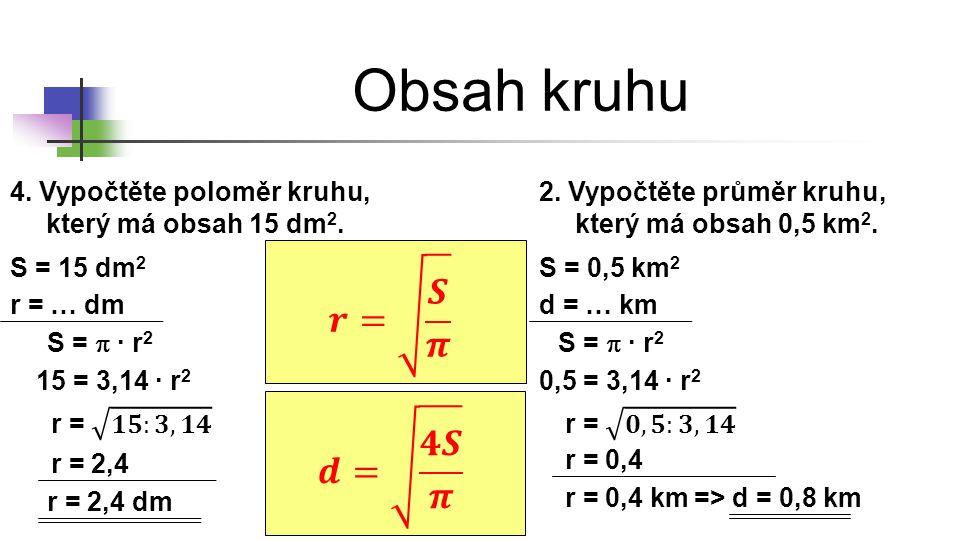 Obsah kruhu 4. Vypočtěte poloměr kruhu, který má obsah 15 dm 2. S = 15 dm 2 r = … dm S =  ∙ r 2 15 = 3,14 ∙ r 2 r = 2,4 dm 2. Vypočtěte průměr kruhu,