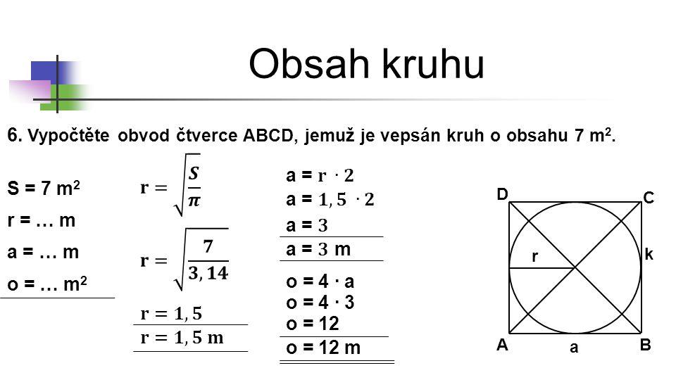 Obsah kruhu 6. Vypočtěte obvod čtverce ABCD, jemuž je vepsán kruh o obsahu 7 m 2. S = 7 m 2 AB C D r k r = … m a = … m o = … m 2 o = 4 ∙ a o = 4 ∙ 3 o