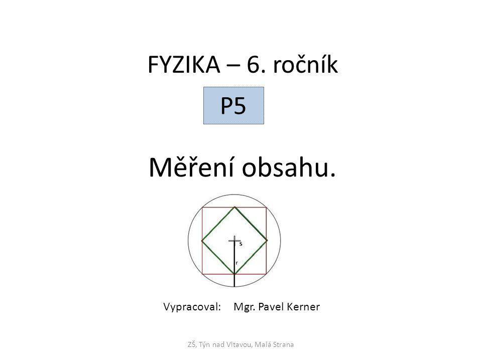 Měření obsahu. ZŠ, Týn nad Vltavou, Malá Strana FYZIKA – 6. ročník P5 Vypracoval: Mgr. Pavel Kerner