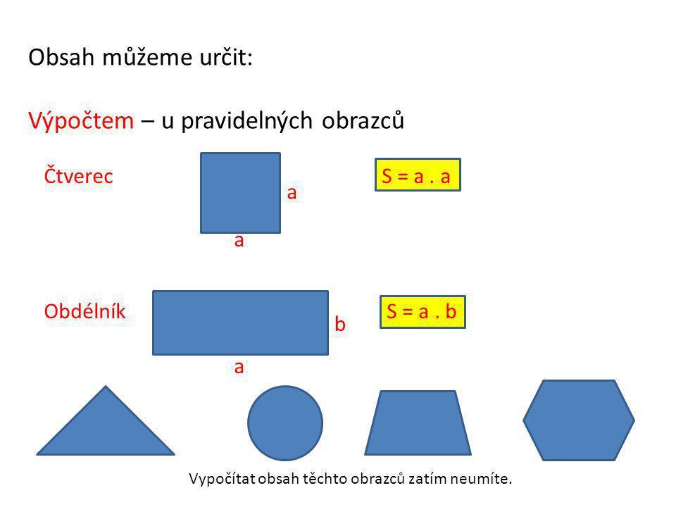 Obsah můžeme určit: Výpočtem – u pravidelných obrazců ČtverecS = a. a Obdélník S = a. b a a a b Vypočítat obsah těchto obrazců zatím neumíte.