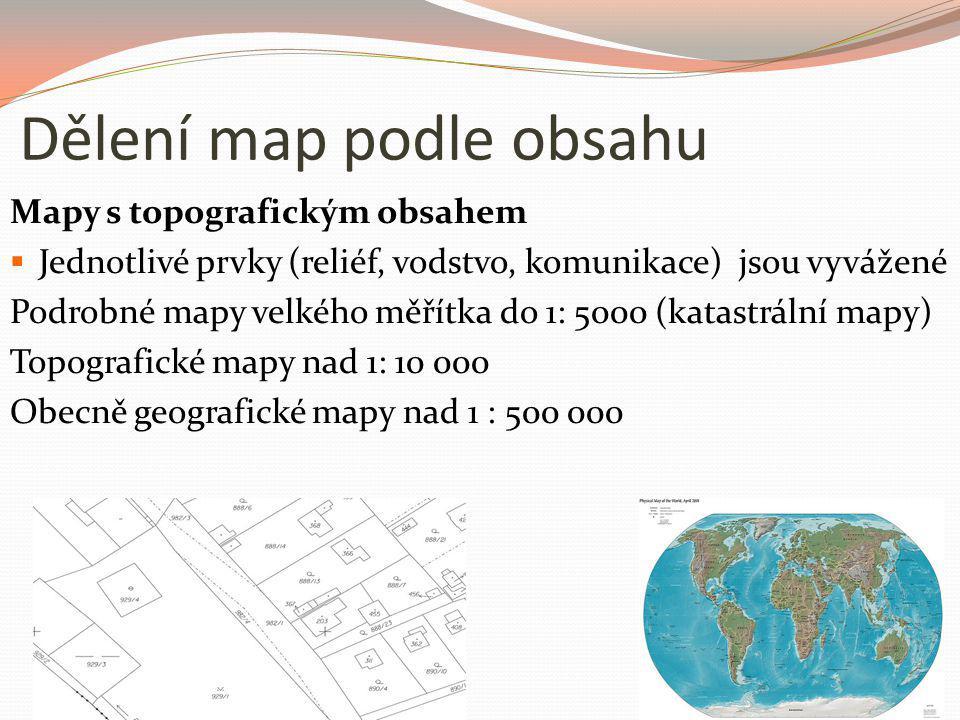 Dělení map podle obsahu Mapy s topografickým obsahem  Jednotlivé prvky (reliéf, vodstvo, komunikace) jsou vyvážené Podrobné mapy velkého měřítka do 1