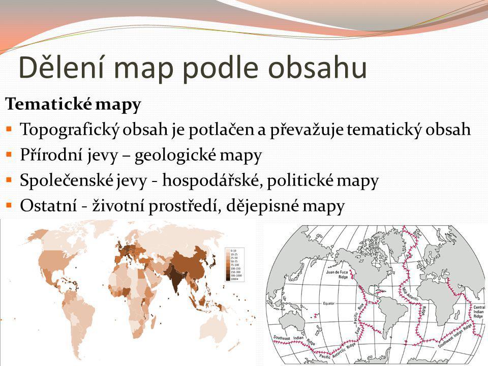 Dělení map podle obsahu Tematické mapy  Topografický obsah je potlačen a převažuje tematický obsah  Přírodní jevy – geologické mapy  Společenské je