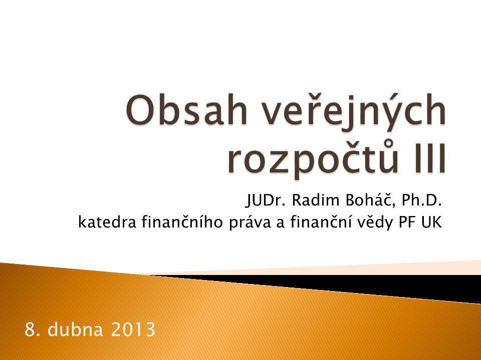 Obsah veřejných rozpočtů III JUDr. Radim Boháč Ph.D. 12