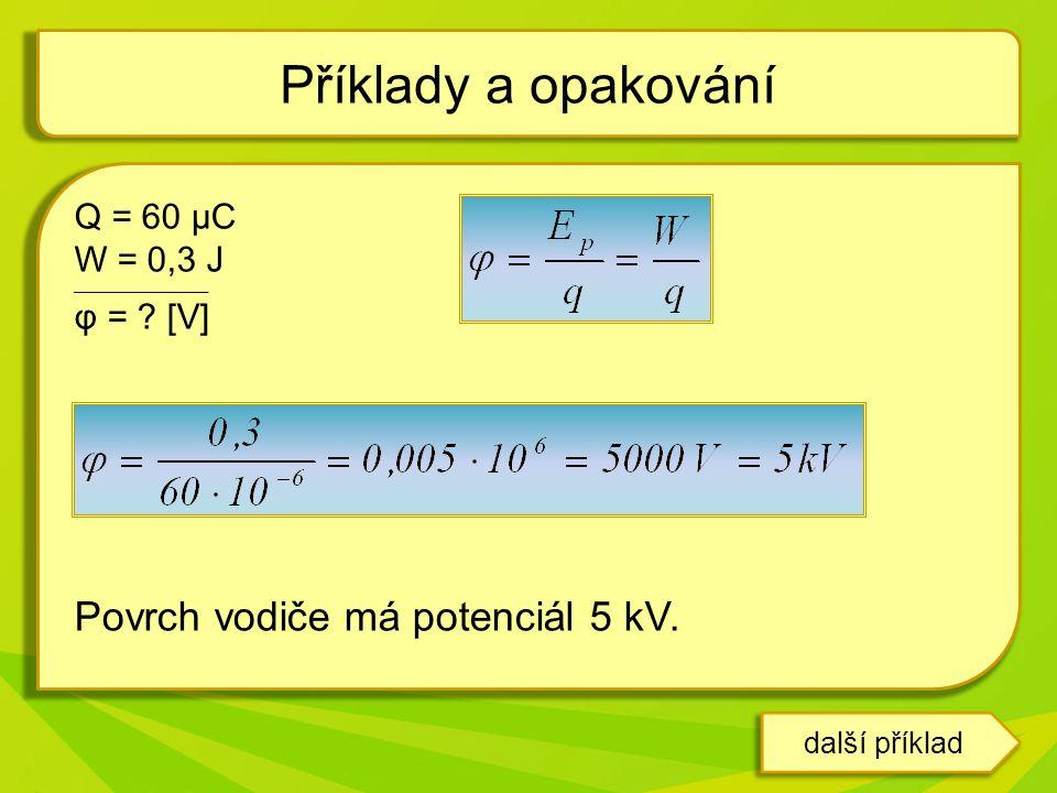 další příklad Q = 60 μC W = 0,3 J __________________ φ = ? [V] Povrch vodiče má potenciál 5 kV. Příklady a opakování