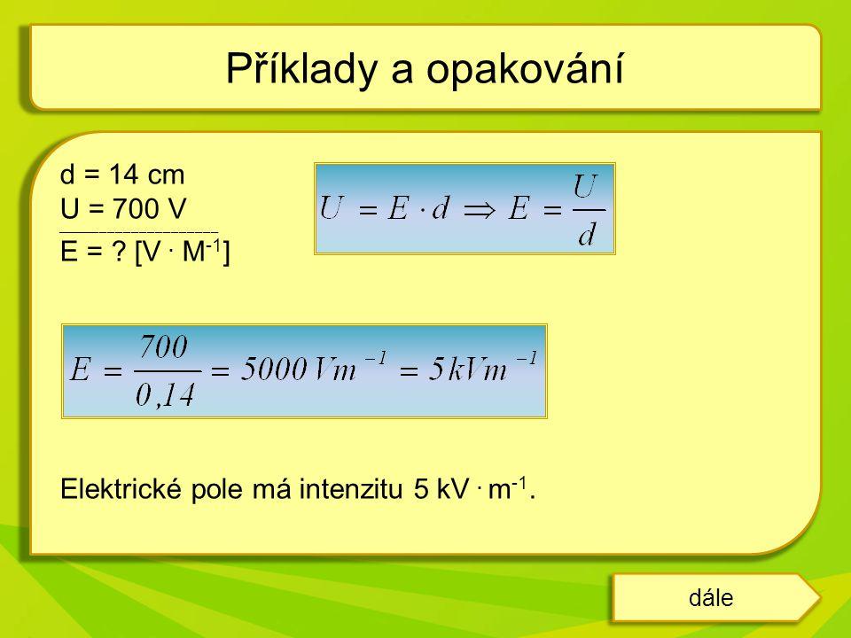 dále d = 14 cm U = 700 V _________________________________________ E = ? [V. M -1 ] Elektrické pole má intenzitu 5 kV. m -1. Příklady a opakování