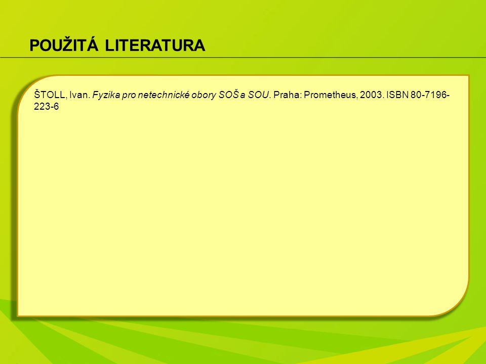 POUŽITÁ LITERATURA ŠTOLL, Ivan. Fyzika pro netechnické obory SOŠ a SOU. Praha: Prometheus, 2003. ISBN 80-7196- 223-6