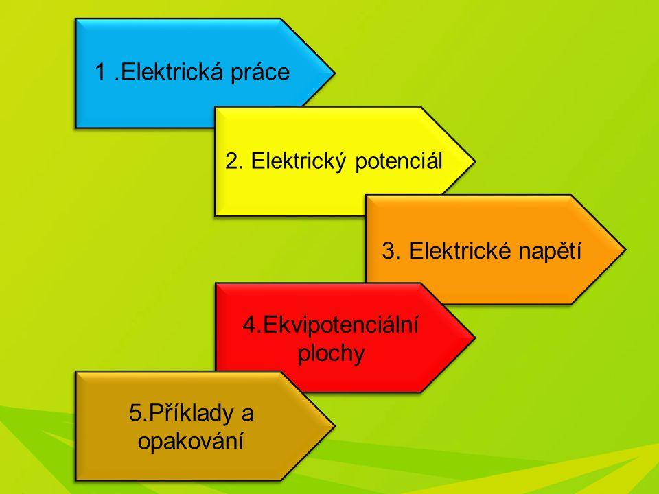 1.Elektrická práce 2. Elektrický potenciál 3. Elektrické napětí 4.Ekvipotenciální plochy 4.Ekvipotenciální plochy 5.Příklady a opakování 5.Příklady a