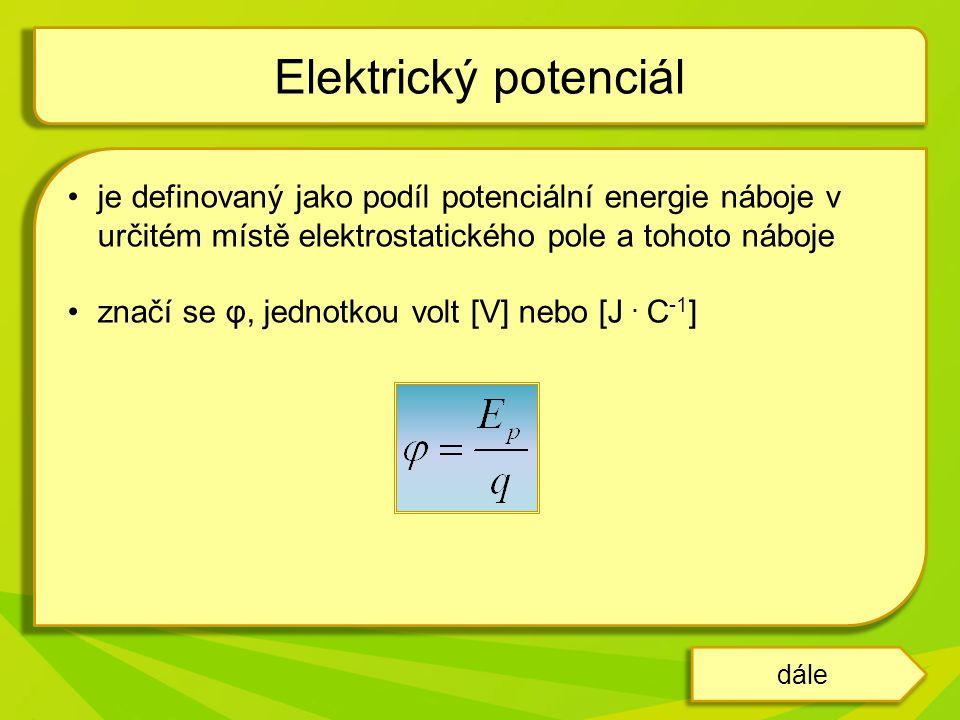 dále je definovaný jako podíl potenciální energie náboje v určitém místě elektrostatického pole a tohoto náboje značí se φ, jednotkou volt [V] nebo [J