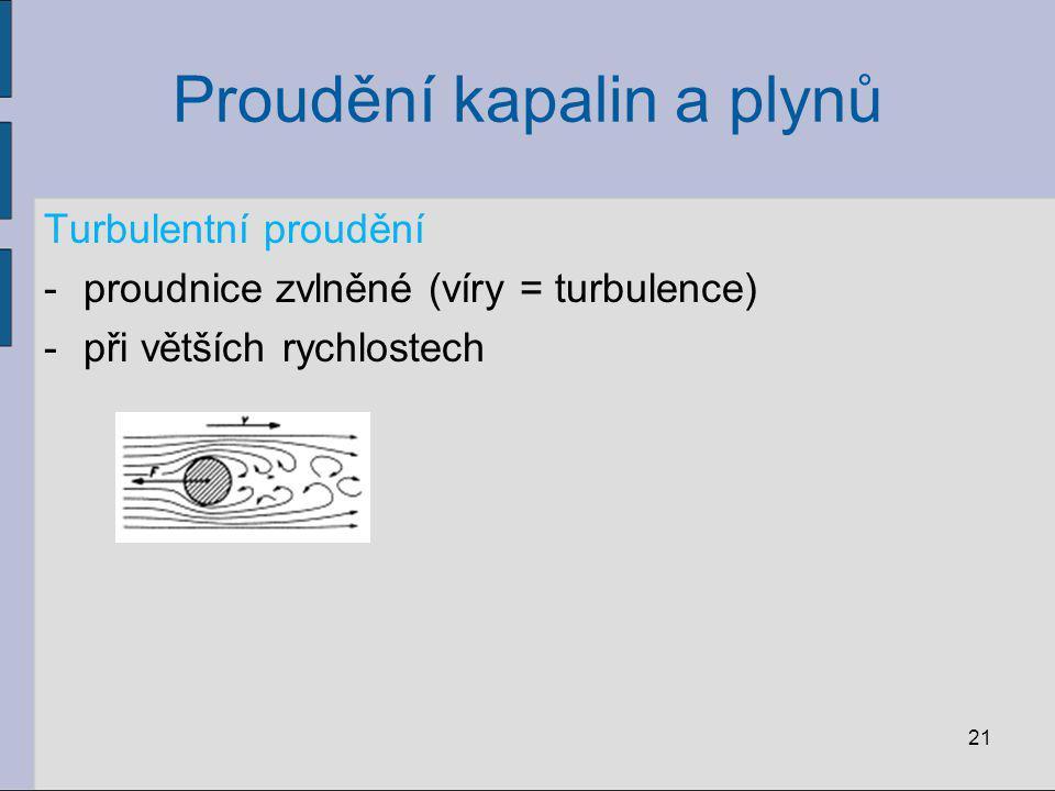 Proudění kapalin a plynů Turbulentní proudění -proudnice zvlněné (víry = turbulence) -při větších rychlostech 21