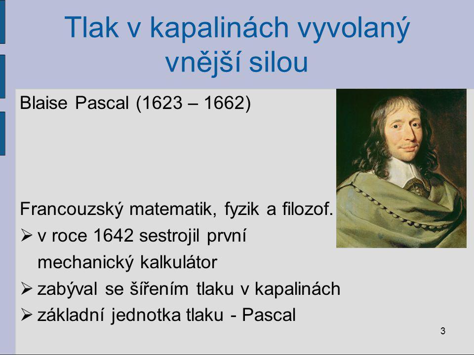 Tlak v kapalinách vyvolaný vnější silou Blaise Pascal (1623 – 1662) Francouzský matematik, fyzik a filozof.  v roce 1642 sestrojil první mechanický k