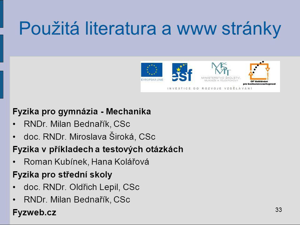 33 Použitá literatura a www stránky Fyzika pro gymnázia - Mechanika RNDr. Milan Bednařík, CSc doc. RNDr. Miroslava Široká, CSc Fyzika v příkladech a t