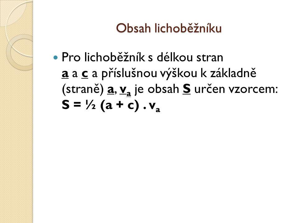 Obsah lichoběžníku Pro lichoběžník s délkou stran a a c a příslušnou výškou k základně (straně) a, v a je obsah S určen vzorcem: S = ½ (a + c).