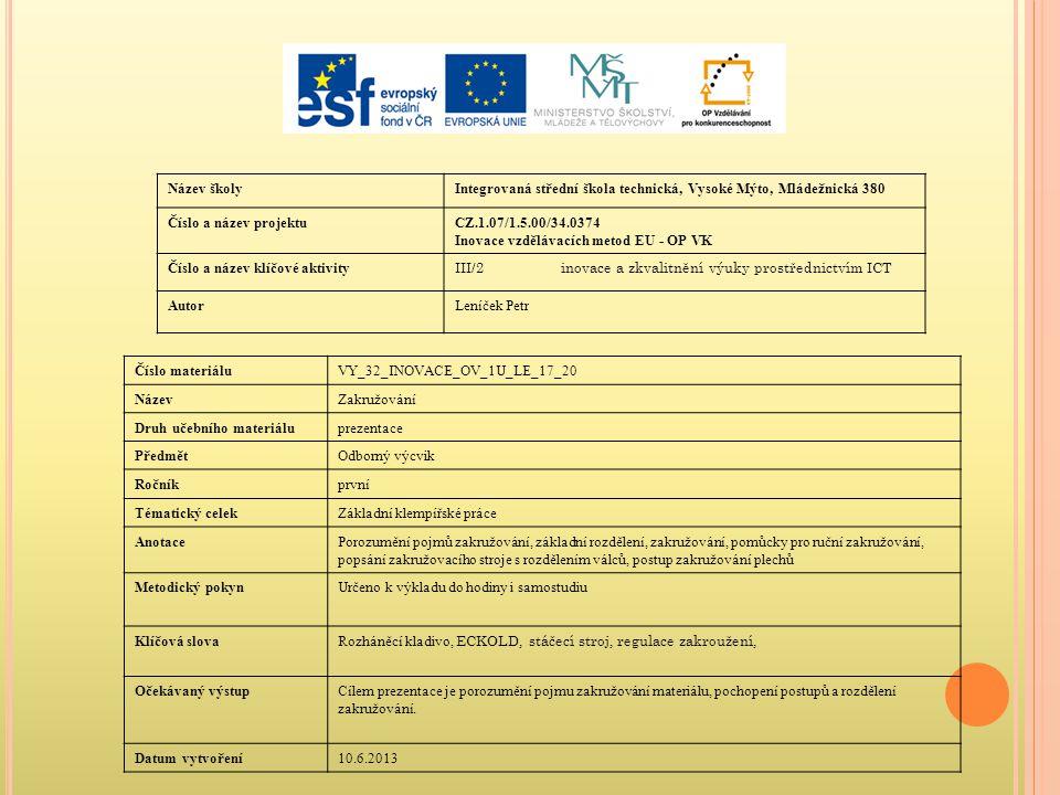Název školyIntegrovaná střední škola technická, Vysoké Mýto, Mládežnická 380 Číslo a název projektuCZ.1.07/1.5.00/34.0374 Inovace vzdělávacích metod EU - OP VK Číslo a název klíčové aktivity III/2inovace a zkvalitnění výuky prostřednictvím ICT AutorLeníček Petr Číslo materiáluVY_32_INOVACE_OV_1U_LE_17_20 NázevZakružování Druh učebního materiáluprezentace PředmětOdborný výcvik Ročníkprvní Tématický celekZákladní klempířské práce AnotacePorozumění pojmů zakružování, základní rozdělení, zakružování, pomůcky pro ruční zakružování, popsání zakružovacího stroje s rozdělením válců, postup zakružování plechů Metodický pokynUrčeno k výkladu do hodiny i samostudiu Klíčová slova Rozháněcí kladivo, ECKOLD, stáčecí stroj, regulace zakroužení, Očekávaný výstupCílem prezentace je porozumění pojmu zakružování materiálu, pochopení postupů a rozdělení zakružování.