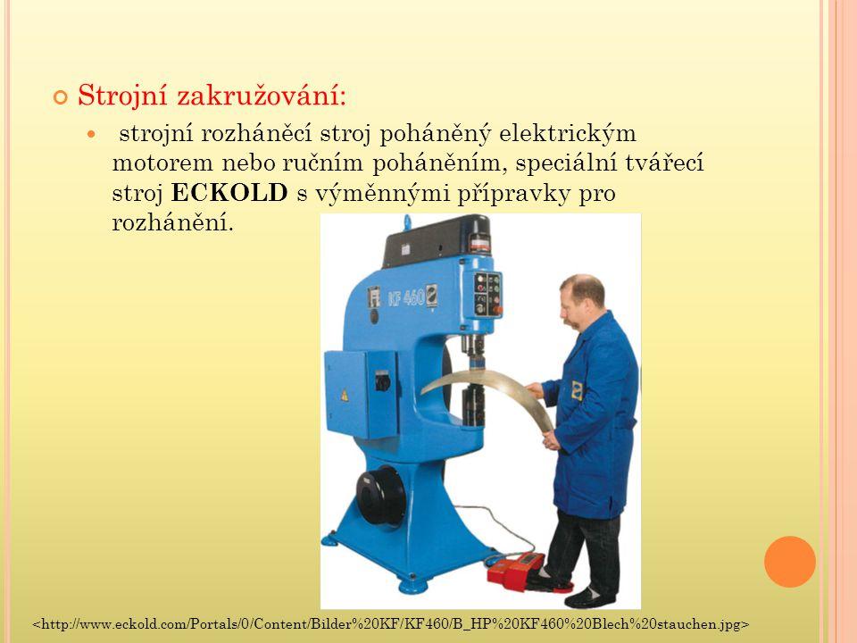 Strojní zakružování: strojní rozháněcí stroj poháněný elektrickým motorem nebo ručním poháněním, speciální tvářecí stroj ECKOLD s výměnnými přípravky pro rozhánění.