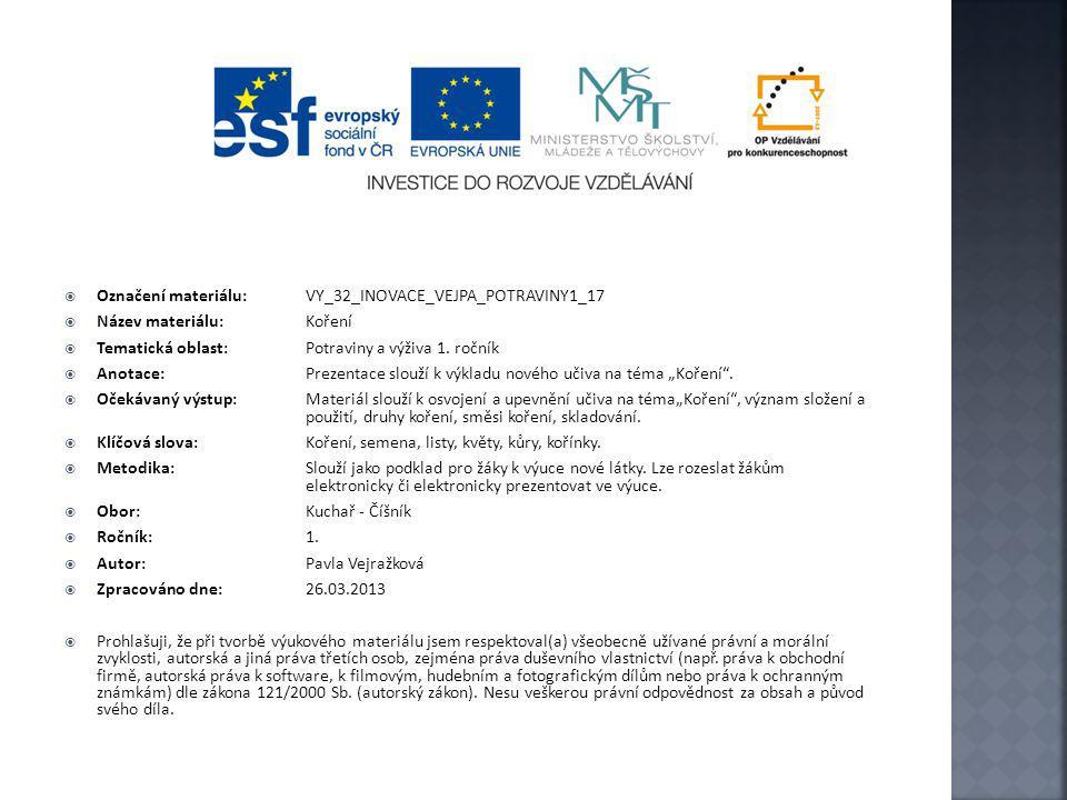  Označení materiálu: VY_32_INOVACE_VEJPA_POTRAVINY1_17  Název materiálu:Koření  Tematická oblast:Potraviny a výživa 1. ročník  Anotace: Prezentace