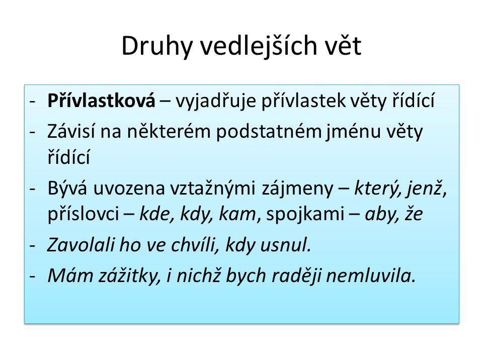 Druhy vedlejších vět -Přívlastková – vyjadřuje přívlastek věty řídící -Závisí na některém podstatném jménu věty řídící -Bývá uvozena vztažnými zájmeny