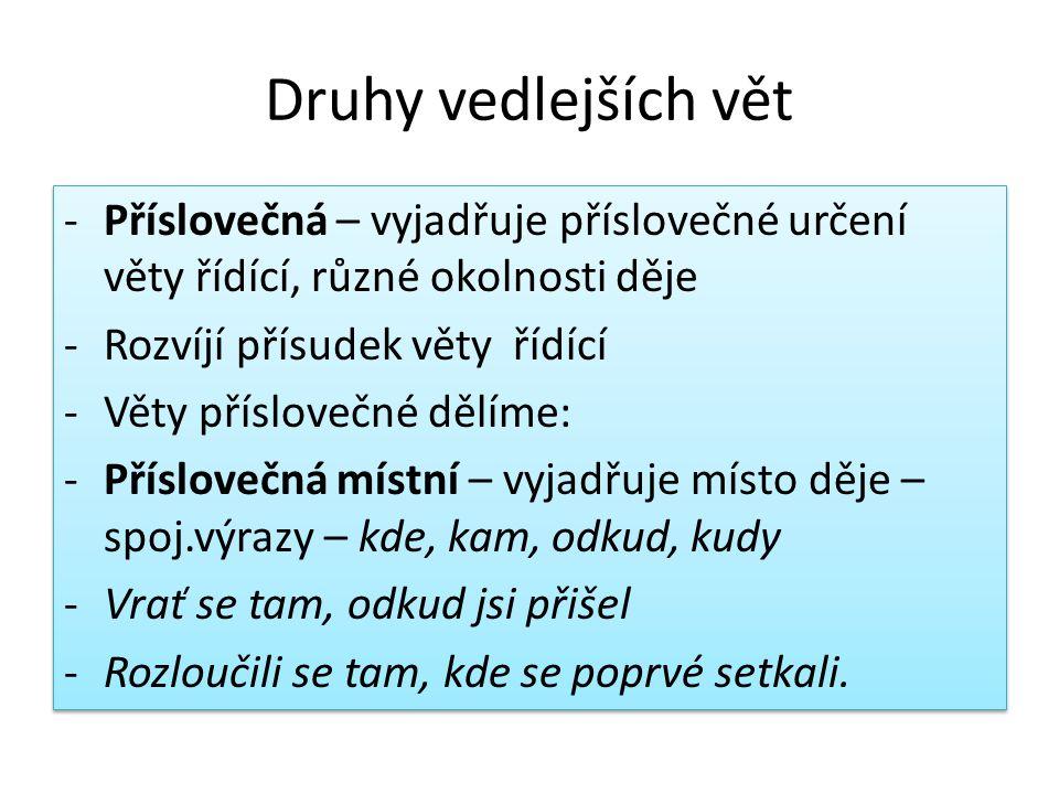 Druhy vedlejších vět -Příslovečná – vyjadřuje příslovečné určení věty řídící, různé okolnosti děje -Rozvíjí přísudek věty řídící -Věty příslovečné děl