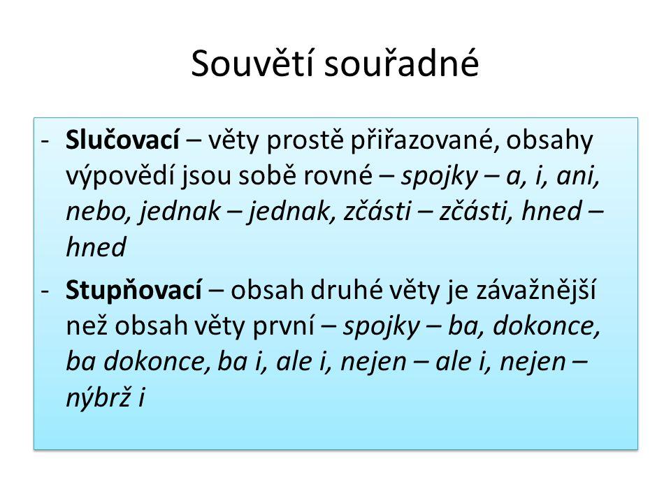 Souvětí souřadné -Slučovací – věty prostě přiřazované, obsahy výpovědí jsou sobě rovné – spojky – a, i, ani, nebo, jednak – jednak, zčásti – zčásti, h