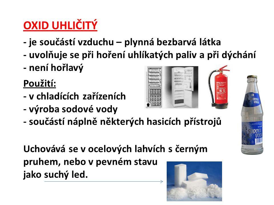 OXID UHLIČITÝ - je součástí vzduchu – plynná bezbarvá látka - uvolňuje se při hoření uhlíkatých paliv a při dýchání - není hořlavý Použití: - v chladících zařízeních - výroba sodové vody - součástí náplně některých hasicích přístrojů Uchovává se v ocelových lahvích s černým pruhem, nebo v pevném stavu jako suchý led.