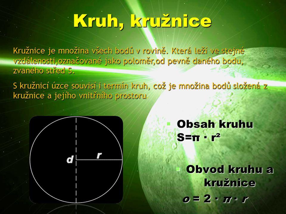 Kruh, kružnice  Obsah kruhu S=π · r²  Obvod kruhu a kružnice o = 2 · π · r o = 2 · π · r Kružnice je množina všech bodů v rovině.