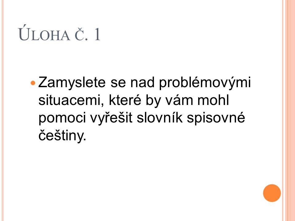 Ú LOHA Č. 1 Zamyslete se nad problémovými situacemi, které by vám mohl pomoci vyřešit slovník spisovné češtiny.