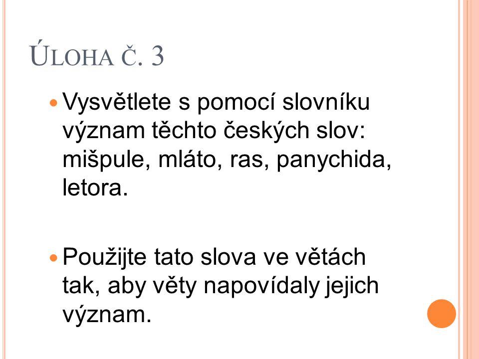 Ú LOHA Č. 3 Vysvětlete s pomocí slovníku význam těchto českých slov: mišpule, mláto, ras, panychida, letora. Použijte tato slova ve větách tak, aby vě