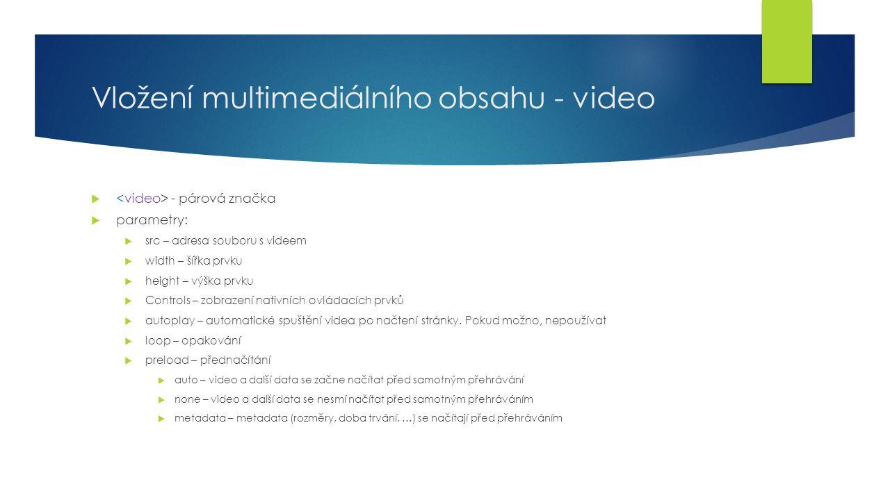 Vložení multimediálního obsahu - video  - párová značka  parametry:  src – adresa souboru s videem  width – šířka prvku  height – výška prvku  C
