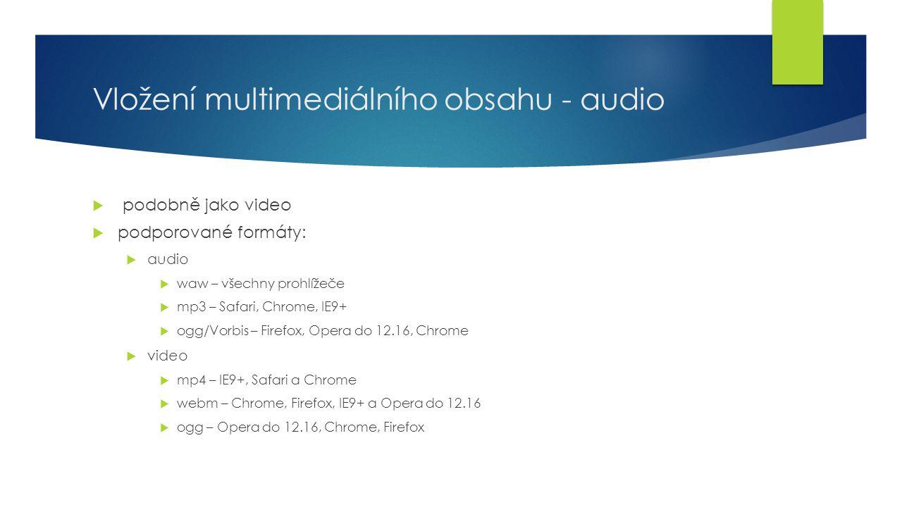 Vložení multimediálního obsahu - audio  podobně jako video  podporované formáty:  audio  waw – všechny prohlížeče  mp3 – Safari, Chrome, IE9+  o
