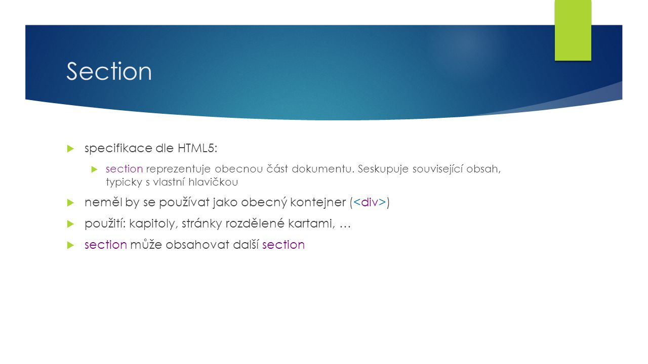 Section  specifikace dle HTML5:  section reprezentuje obecnou část dokumentu. Seskupuje související obsah, typicky s vlastní hlavičkou  neměl by se