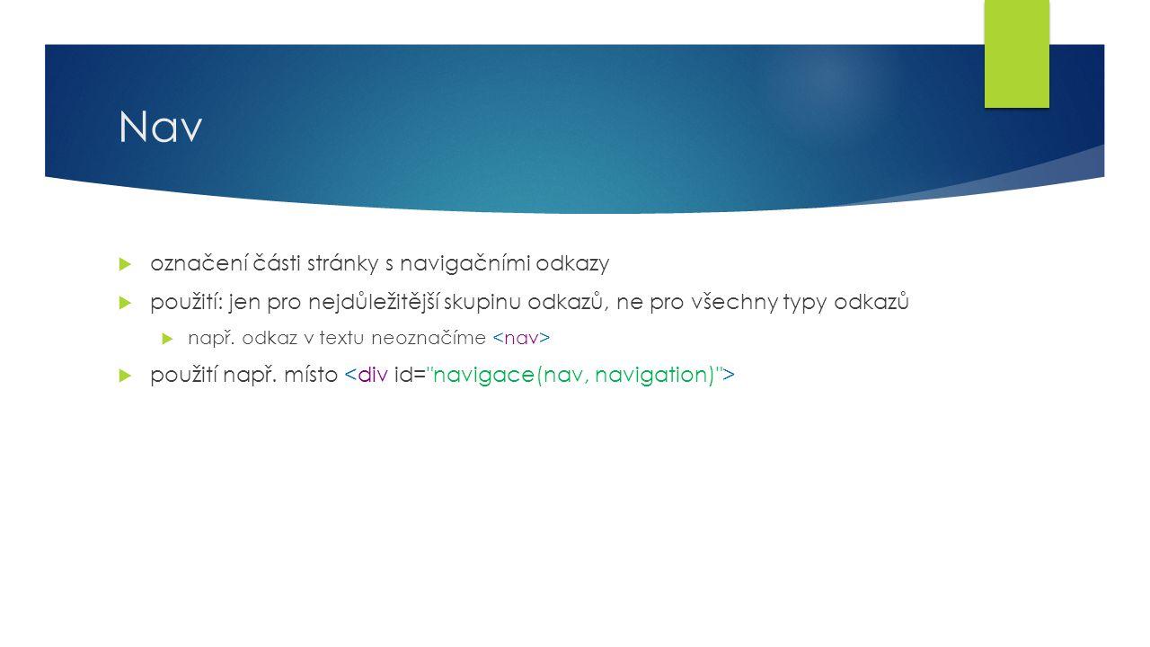 Nav  označení části stránky s navigačními odkazy  použití: jen pro nejdůležitější skupinu odkazů, ne pro všechny typy odkazů  např. odkaz v textu n