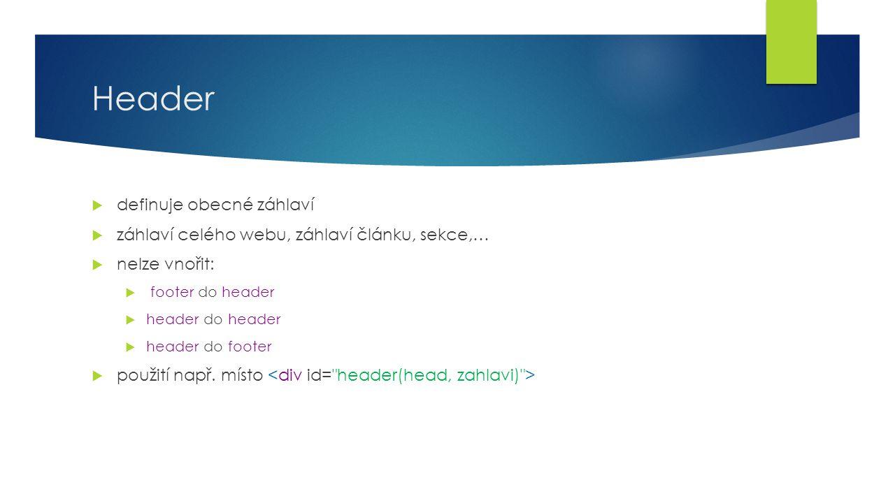 Header  definuje obecné záhlaví  záhlaví celého webu, záhlaví článku, sekce,…  nelze vnořit:  footer do header  header do header  header do foot