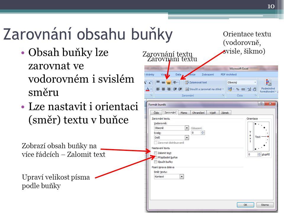Zarovnání obsahu buňky Obsah buňky lze zarovnat ve vodorovném i svislém směru Lze nastavit i orientaci (směr) textu v buňce 10 Zarovnání textu Orientace textu (vodorovně, svisle, šikmo) Zobrazí obsah buňky na více řádcích – Zalomit text Zarovnání textu Upraví velikost písma podle buňky