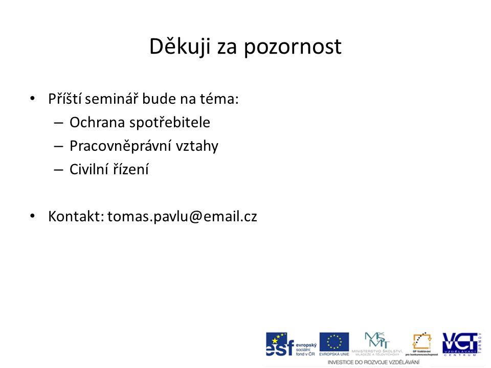 Děkuji za pozornost Příští seminář bude na téma: – Ochrana spotřebitele – Pracovněprávní vztahy – Civilní řízení Kontakt: tomas.pavlu@email.cz