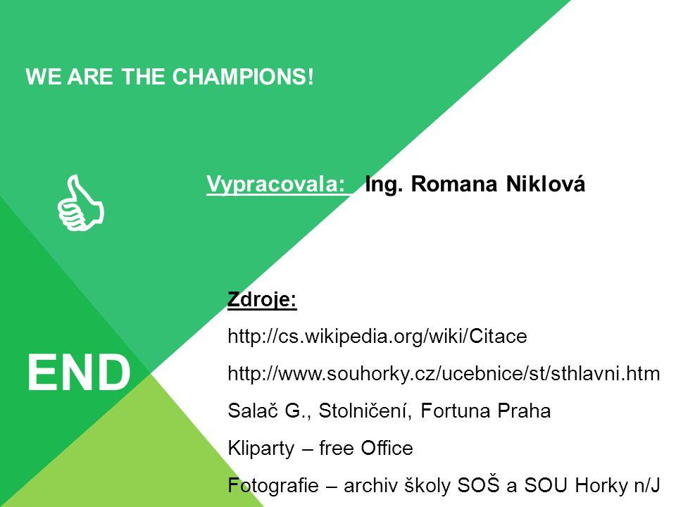 WE ARE THE CHAMPIONS!  END Zdroje: http://cs.wikipedia.org/wiki/Citace http://www.souhorky.cz/ucebnice/st/sthlavni.htm Salač G., Stolničení, Fortuna