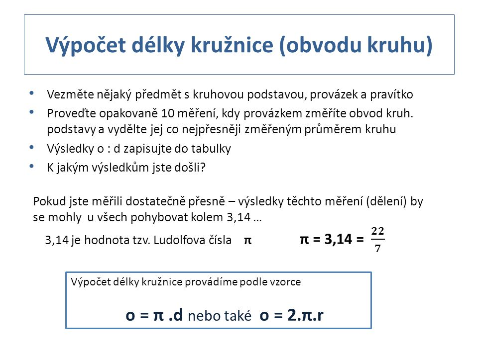 Výpočet délky kružnice (obvodu kruhu) Vezměte nějaký předmět s kruhovou podstavou, provázek a pravítko Proveďte opakovaně 10 měření, kdy provázkem změ