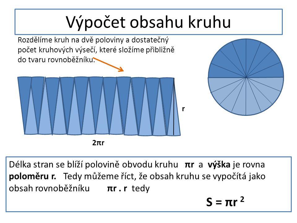 Výpočet obsahu kruhu Rozdělíme kruh na dvě poloviny a dostatečný počet kruhových výsečí, které složíme přibližně do tvaru rovnoběžníku. Délka stran se