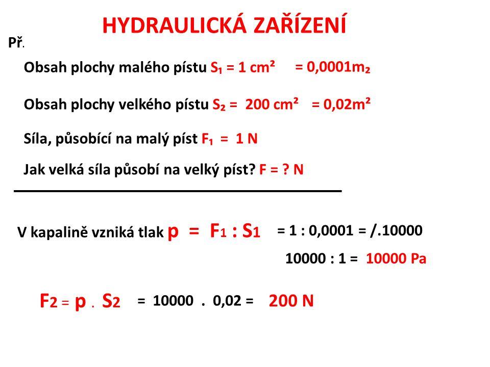 Př. Obsah plochy malého pístu S₁ = 1 cm² Obsah plochy velkého pístu S₂ = 200 cm² Síla, působící na malý píst F₁ = 1 N Jak velká síla působí na velký p