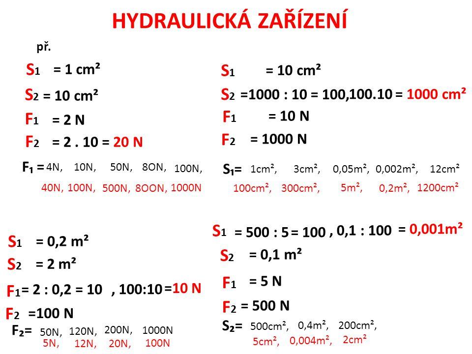 HYDRAULICKÁ ZAŘÍZENÍ F2F2 S1S1 = 1 cm² S2S2 = 10 cm² F1F1 = 2 N = 2. 10= 20 N S2S2 S1S1 = 10 cm² = 1000 cm² F1F1 = 10 N F2F2 = 1000 N =1000 : 10 = 100
